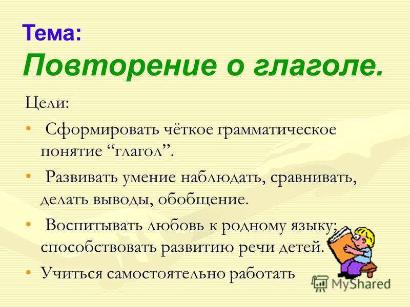 Тема: Повторение о глаголе. Цели: Сформировать чёткое грамматическое понятие глагол. Сформировать чёткое грамматическое понятие глагол. Развивать умение наблюдать, сравнивать, делать выводы, обобщение. Развивать умение наблюдать, сравнивать, делать в