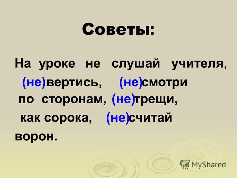 Советы : На уроке не слушай учителя, вертись,смотри трещи, считай ворон. по сторонам, как сорока, (не)
