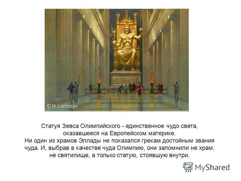 Статуя Зевса Олимпийского - единственное чудо света, оказавшееся на Европейском материке. Ни один из храмов Эллады не показался грекам достойным звания чуда. И, выбрав в качестве чуда Олимпию, они запомнили не храм, не святилище, а только статую, сто