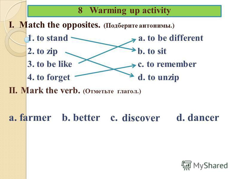 8 Warming up activity I. Match the opposites. (Подберите антонимы.) 1. to stand a. to be different 2. to zip b. to sit 3. to be like c. to remember 4. to forget d. to unzip II. Mark the verb. (Отметьте глагол.) a. farmer b. better c. d. dancer discov