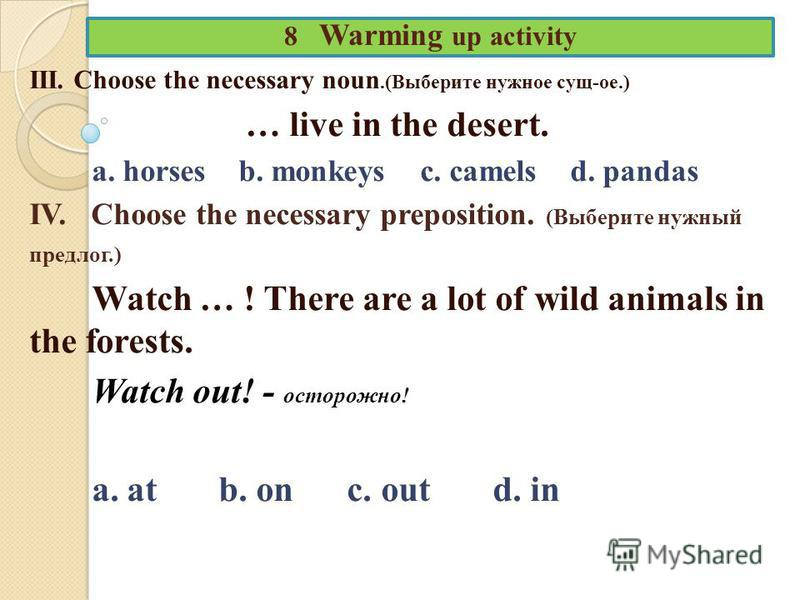 8 Warming up activity III. Choose the necessary noun.(Выберите нужное сущ-ое.) … live in the desert. a. horses b. monkeys c. camels d. pandas IV. Choose the necessary preposition. (Выберите нужный предлог.) Watch … ! There are a lot of wild animals i