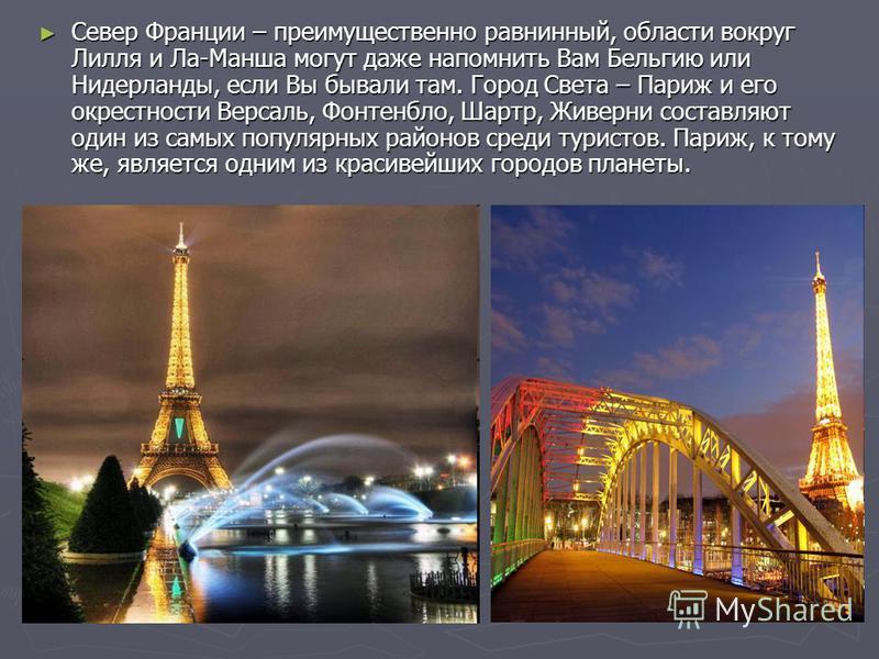 Север Франции – преимущественно равнинный, области вокруг Лилля и Ла-Манша могут даже напомнить Вам Бельгию или Нидерланды, если Вы бывали там. Город Света – Париж и его окрестности Версаль, Фонтенбло, Шартр, Живерни составляют один из самых популярн
