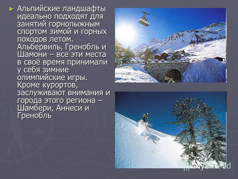 Альпийские ландшафты идеально подходят для занятий горнолыжным спортом зимой и горных походов летом. Альбервиль, Гренобль и Шамони – все эти места в своё время принимали у себя зимние олимпийские игры. Кроме курортов, заслуживают внимания и города эт