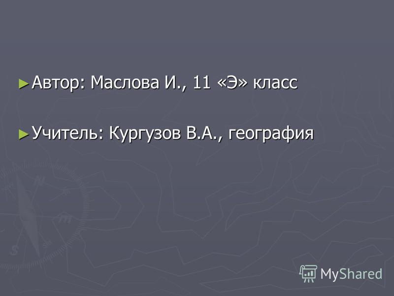 Автор: Маслова И., 11 «Э» класс Автор: Маслова И., 11 «Э» класс Учитель: Кургузов В.А., география Учитель: Кургузов В.А., география