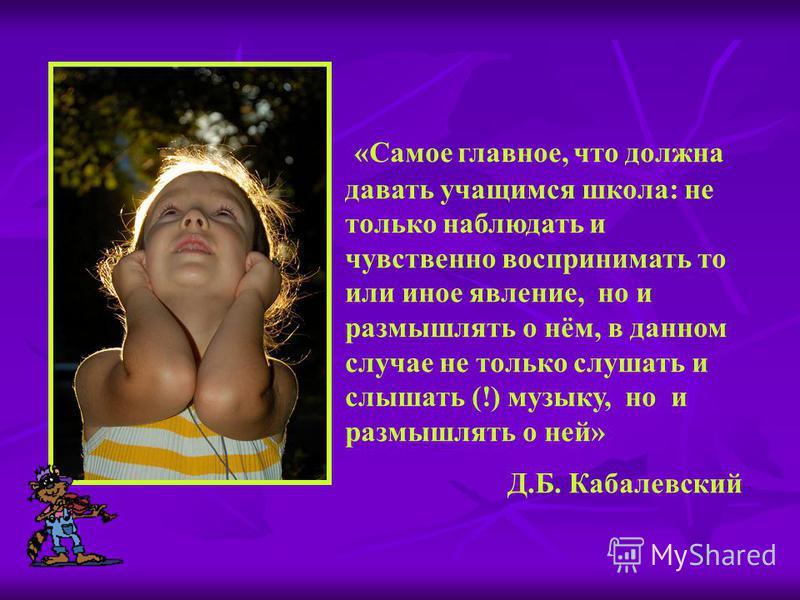 «Самое главное, что должна давать учащимся школа: не только наблюдать и чувственно воспринимать то или иное явление, но и размышлять о нём, в данном случае не только слушать и слышать (!) музыку, но и размышлять о ней» Д.Б. Кабалевский