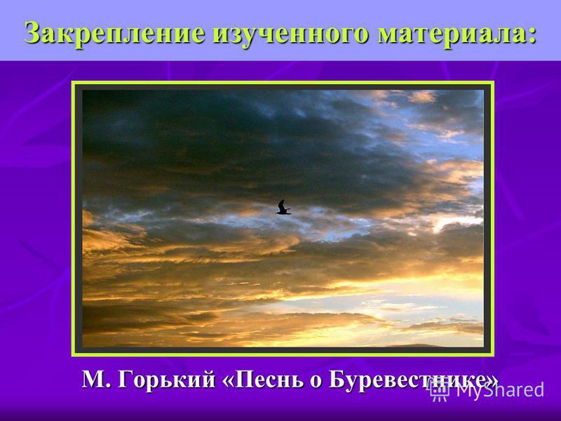 М. Горький «Песнь о Буревестнике» Закрепление изученного материала: