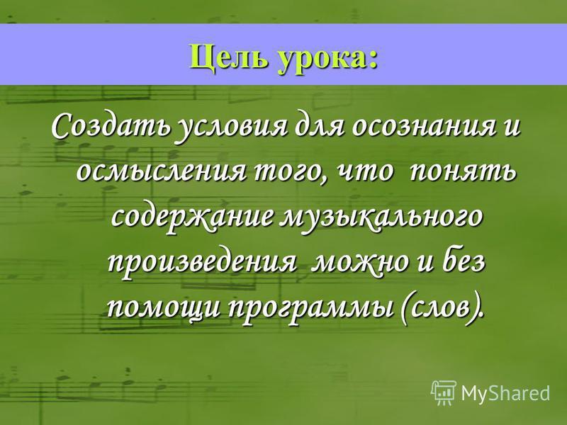 Создать условия для осознания и осмысления того, что понять содержание музыкального произведения можно и без помощи программы (слов). Цель урока: