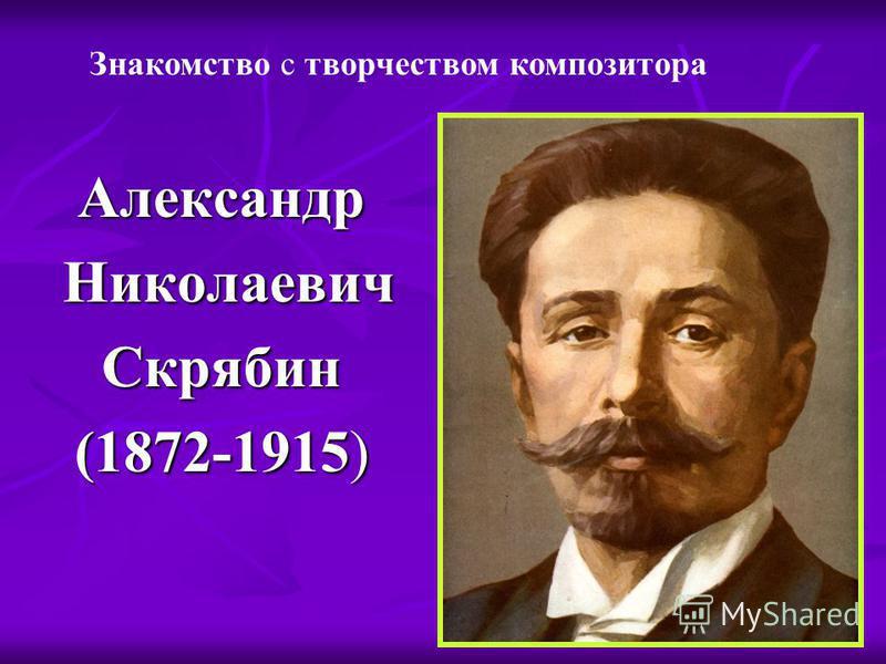 Александр Николаевич Скрябин (1872-1915) Знакомство с творчеством композитора