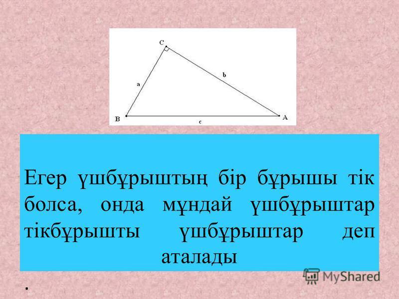 Егер үшбұрыштың бір бұрышы тік болса, онда мұндай үшбұрыштар тікбұрышты үшбұрыштар деп аталады.