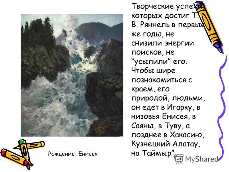 Творческие успехи, которых достиг Т. В. Ряннель в первые же годы, не снизили энергии поисков, не усыпили его. Чтобы шире познакомиться с краем, его природой, людьми, он едет в Игарку, в низовья Енисея, в Саяны, в Туву, а позднее в Хакасию, Кузнецкий