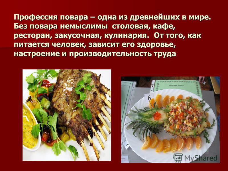 Профессия повара – одна из древнейших в мире. Без повара немыслимы столовая, кафе, ресторан, закусочная, кулинария. От того, как питается человек, зависит его здоровье, настроение и производительность труда