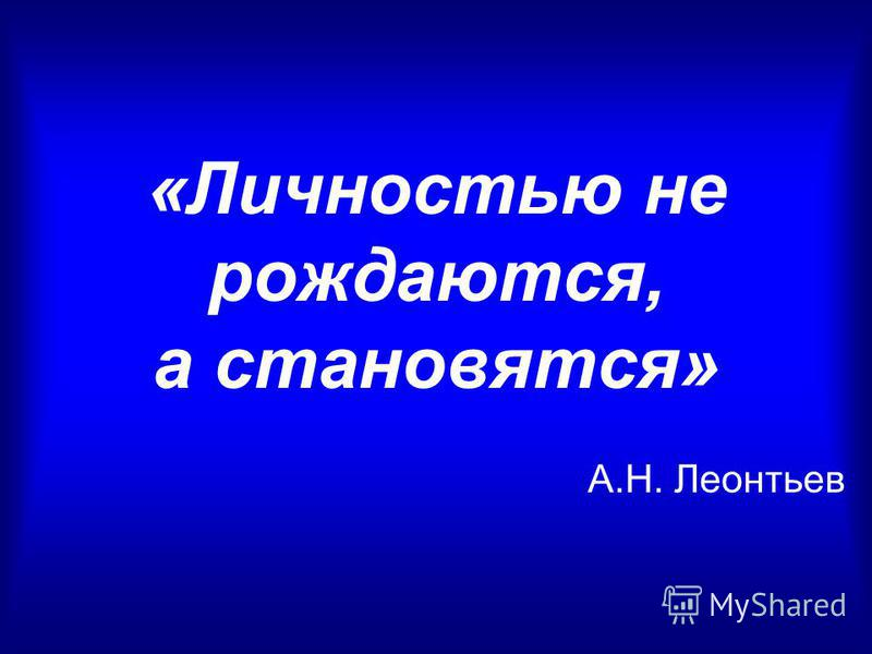 «Личностью не рождаются, а становятся» А.Н. Леонтьев