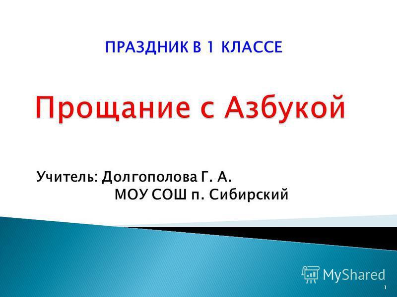 Учитель: Долгополова Г. А. МОУ СОШ п. Сибирский 1 ПРАЗДНИК В 1 КЛАССЕ