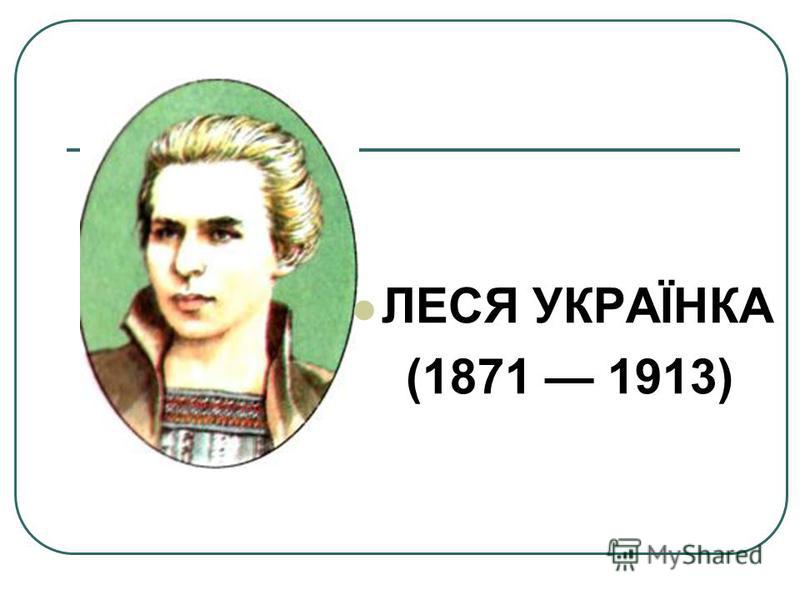 ЛЕСЯ УКРАЇНКА (1871 1913)