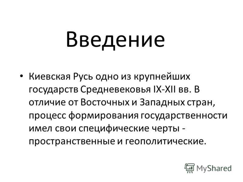 Киевская Русь одно из крупнейших государств Средневековья IX-XII вв. В отличие от Восточных и Западных стран, процесс формирования государственности имел свои специфические черты - пространственные и геополитические. Введение