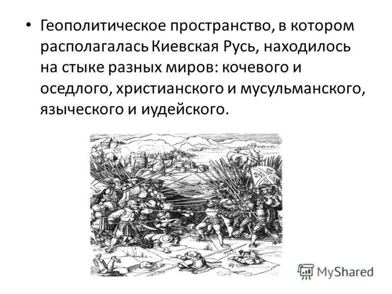 Геополитическое пространство, в котором располагалась Киевская Русь, находилось на стыке разных миров: кочевого и оседлого, христианского и мусульманского, языческого и иудейского.
