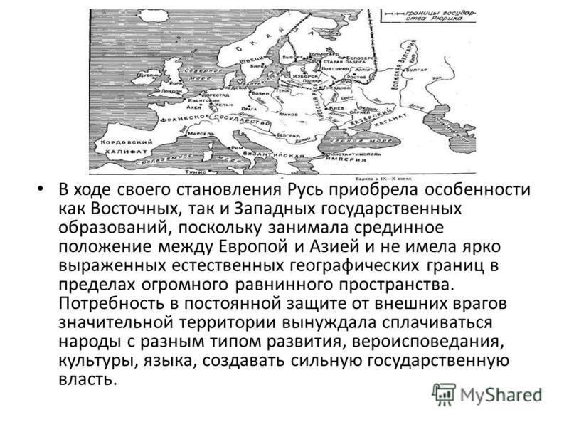 В ходе своего становления Русь приобрела особенности как Восточных, так и Западных государственных образований, поскольку занимала срединное положение между Европой и Азией и не имела ярко выраженных естественных географических границ в пределах огро