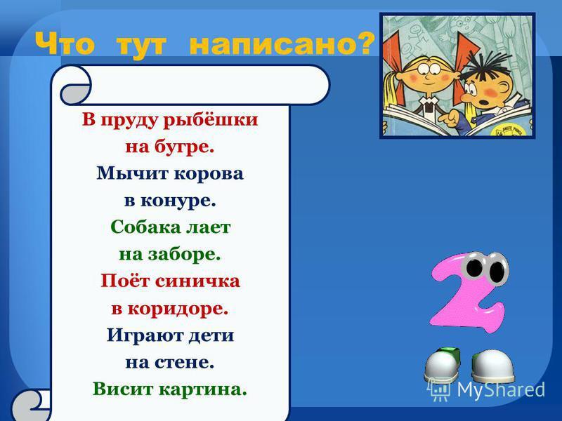 Что тут написано? В пруду рыбёшки на бугре. Мычит корова в конуре. Собака лает на заборе. Поёт синичка в коридоре. Играют дети на стене. Висит картина.