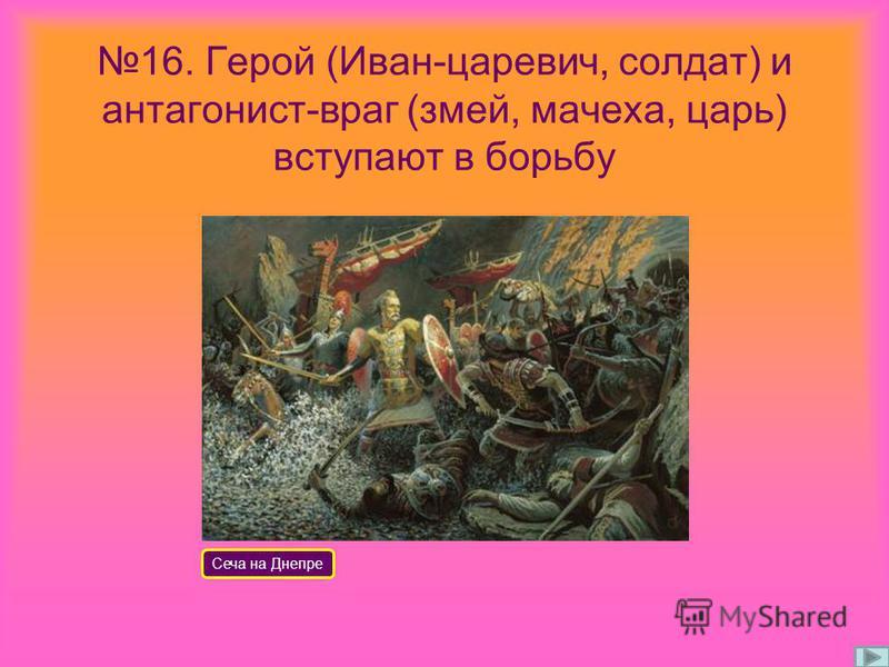 16. Герой (Иван-царевич, солдат) и антагонист-враг (змей, мачеха, царь) вступают в борьбу Сеча на Днепре