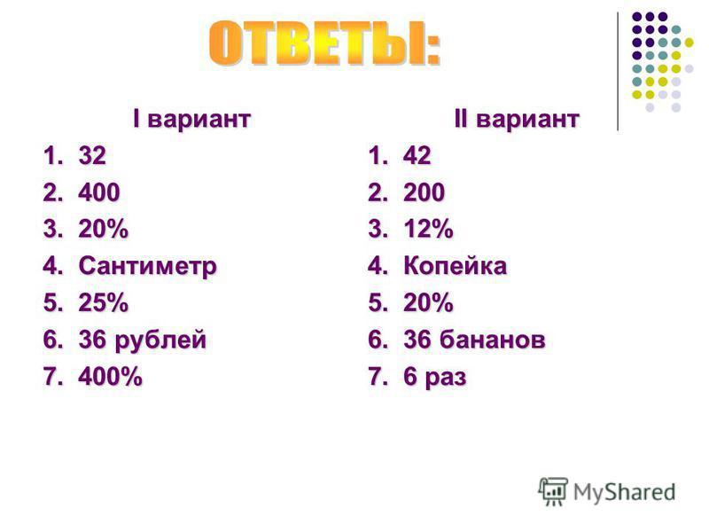 I вариант 1. 32 2. 400 3. 20% 4. Сантиметр 5. 25% 6. 36 рублей 7. 400% II вариант 1. 42 2. 200 3. 12% 4. Копейка 5. 20% 6. 36 бананов 7. 6 раз