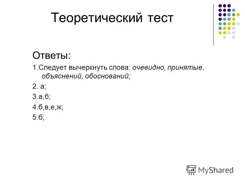 Теоретический тест Ответы: 1. Следует вычеркнуть слова: очевидно, принятые, объяснений, обоснований; 2. а; 3.а,б; 4.б,в,е,ж; 5.б;
