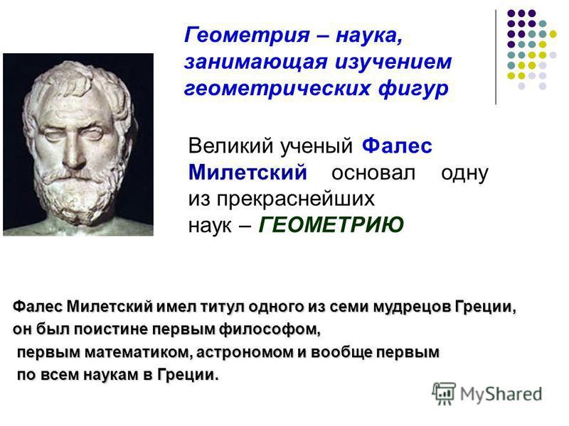 Великий ученый Фалес Милетский основал одну из прекраснейших наук – ГЕОМЕТРИЮ Геометрия – наука, занимающая изучением геометрических фигур Фалес Милетский имел титул одного из семи мудрецов Греции, он был поистине первым философом, первым математиком
