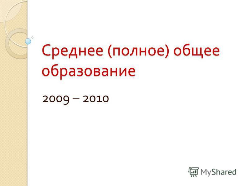 Среднее ( полное ) общее образование 2009 – 2010