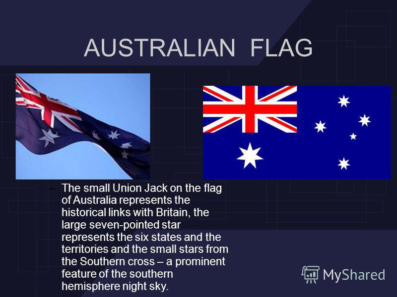 AUSTRALIAN FLAG –The small Union Jack on the flag of Australia represents the historical links with Britain, the large seven-pointed star represents the six states and the territories and the small stars from the Southern cross – a prominent feature