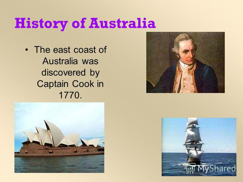History of Australia The east coast of Australia was discovered by Captain Cook in 1770.