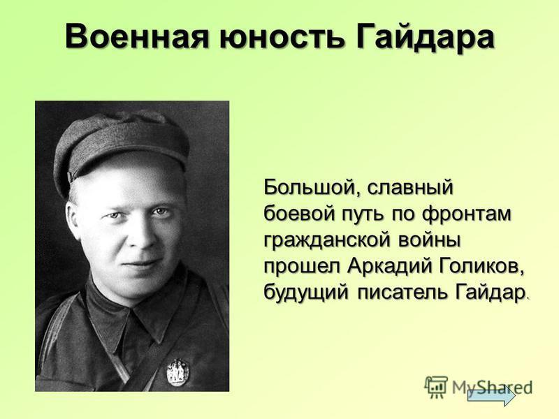 Большой, славный боевой путь по фронтам гражданской войны прошел Аркадий Голиков, будущий писатель Гайдар. Военная юность Гайдара