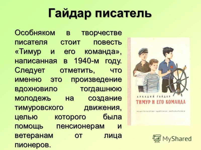 Особняком в творчестве писателя стоит повесть «Тимур и его команда», написанная в 1940-м году. Следует отметить, что именно это произведение вдохновило тогдашнюю молодежь на создание тимуровского движения, целью которого была помощь пенсионерам и вет