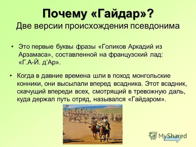 Почему «Гайдар»? Почему «Гайдар»? Две версии происхождения псевдонима Это первые буквы фразы «Голиков Аркадий из Арзамаса», составленной на французский лад: «Г.А-Й. д Ар». Когда в давние времена шли в поход монгольские конники, они высылали вперед вс