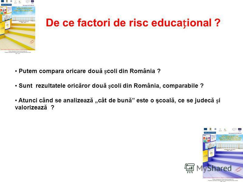 De ce factori de risc educaional ? Putem compara oricare două coli din România ? Sunt rezultatele oricăror două coli din România, comparabile ? Atunci când se analizează cât de bună este o şcoală, ce se judecă i valorizează ?