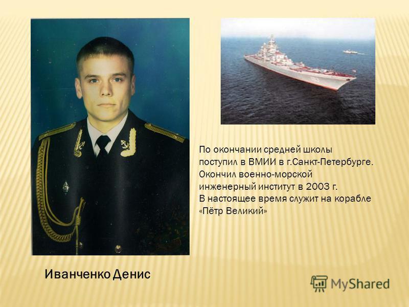 Иванченко Денис По окончании средней школы поступил в ВМИИ в г.Санкт-Петербурге. Окончил военно-морской инженерный институт в 2003 г. В настоящее время служит на корабле «Пётр Великий»
