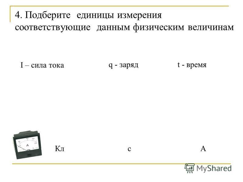 4. Подберите единицы измерения соответствующие данным физическим величинам I – сила тока q - зарядt - время А Кл с