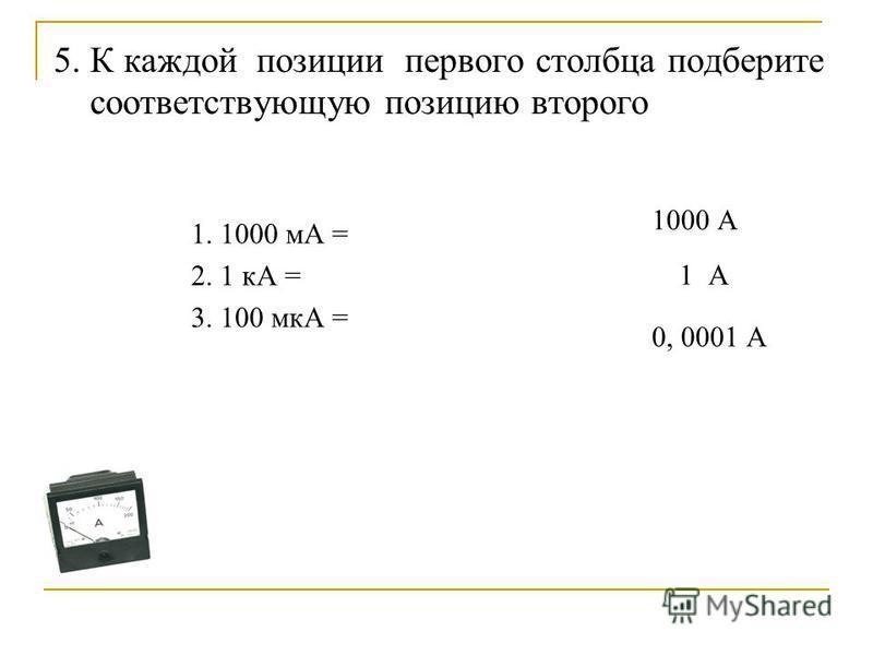 5. К каждой позиции первого столбца подберите соответствующую позицию второго 1. 1000 мА = 2. 1 кА = 3. 100 мкА = 1 А 1000 А 0, 0001 А
