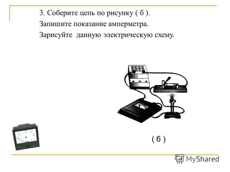 3. Соберите цепь по рисунку ( б ). Запишите показание амперметра. Зарисуйте данную электрическую схему. ( б )