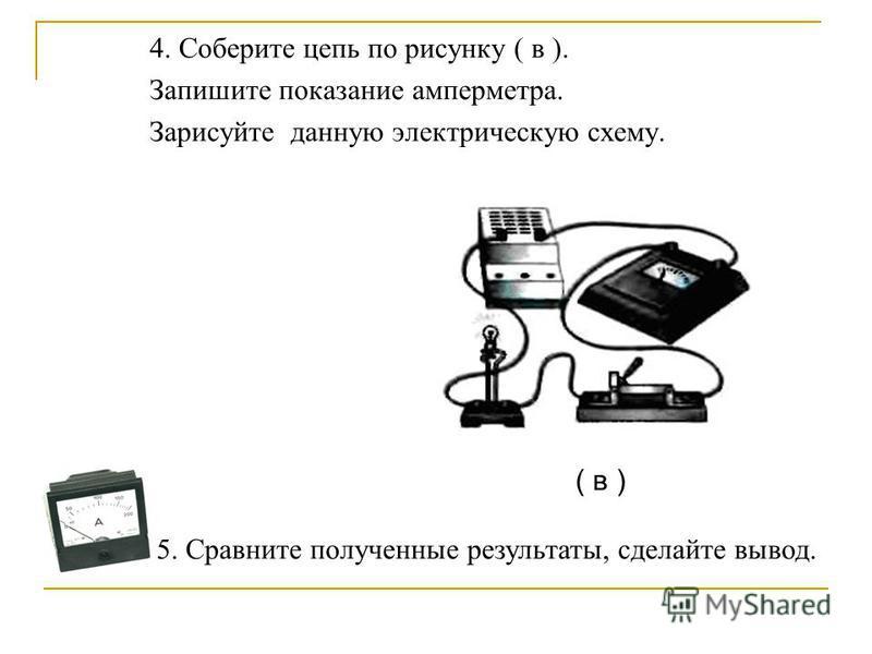 4. Соберите цепь по рисунку ( в ). Запишите показание амперметра. Зарисуйте данную электрическую схему. ( в ) 5. Сравните полученные результаты, сделайте вывод.
