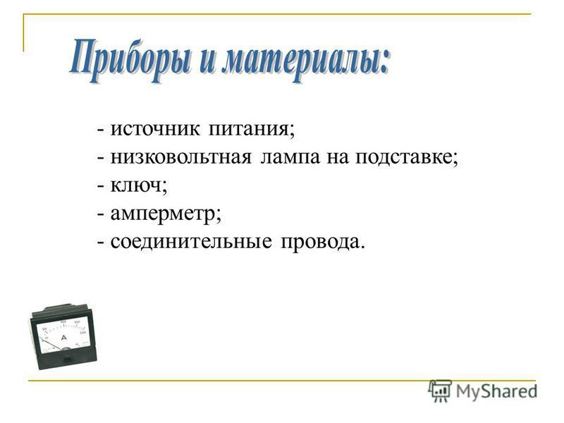 - источник питания; - низковольтная лампа на подставке; - ключ; - амперметр; - соединительные провода.