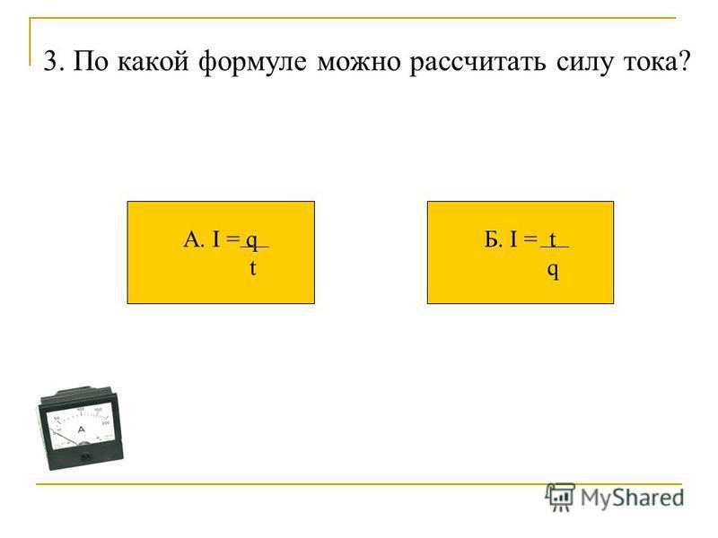 3. По какой формуле можно рассчитать силу тока? А. I = q t Б. I = t q