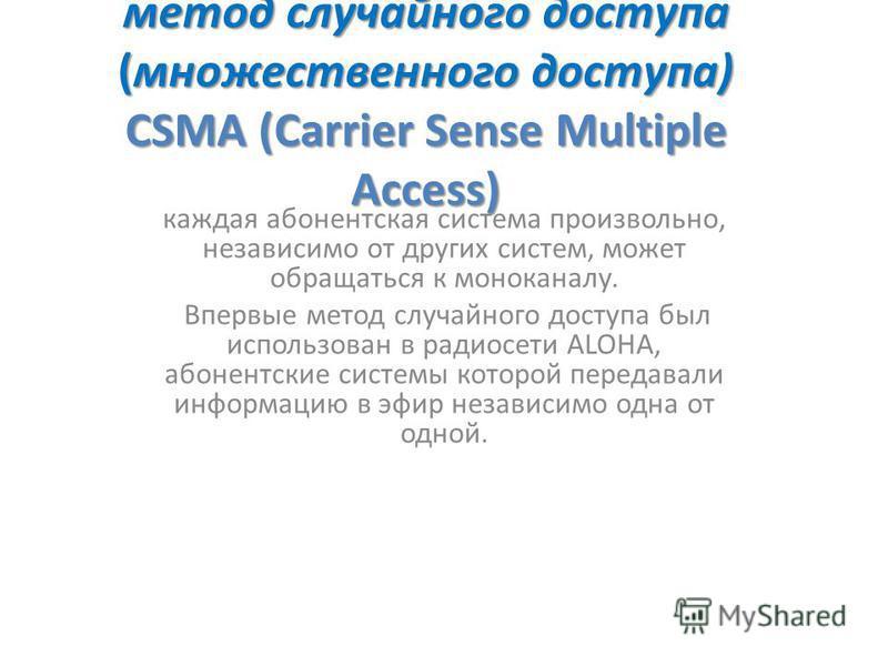 метод случайного доступа (множественного доступа) CSMA (Carrier Sense Multiple Access) каждая абонентская система произвольно, независимо от других систем, может обращаться к моноканалу. Впервые метод случайного доступа был использован в радиосети AL
