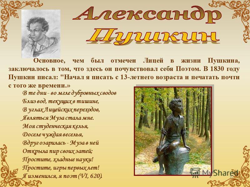 Основное, чем был отмечен Лицей в жизни Пушкина, заключалось в том, что здесь он почувствовал себя Поэтом. В 1830 году Пушкин писал:
