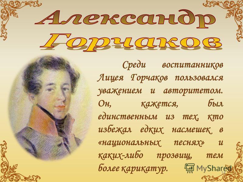 Среди воспитанников Лицея Горчаков пользовался уважением и авторитетом. Он, кажется, был единственным из тех, кто избежал едких насмешек в «национальных песнях» и каких-либо прозвищ, тем более карикатур. 14