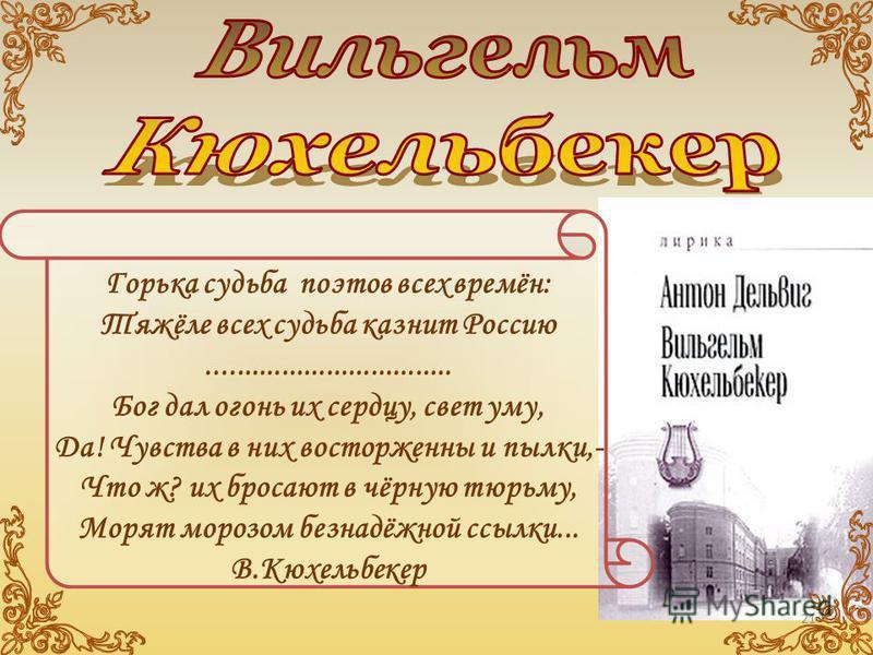 Горька судьба поэтов всех времён: Тяжёле всех судьба казнит Россию................................. Бог дал огонь их сердцу, свет уму, Да! Чувства в них восторженны и пылки,- Что ж? их бросают в чёрную тюрьму, Морят морозом безнадёжной ссылки... В.Кю