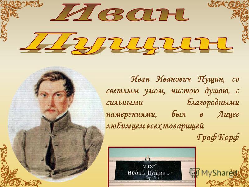 Иван Иванович Пущин, со светлым умом, чистою душою, с сильными благородными намерениями, был в Лицее любимцем всех товарищей Граф Корф 24