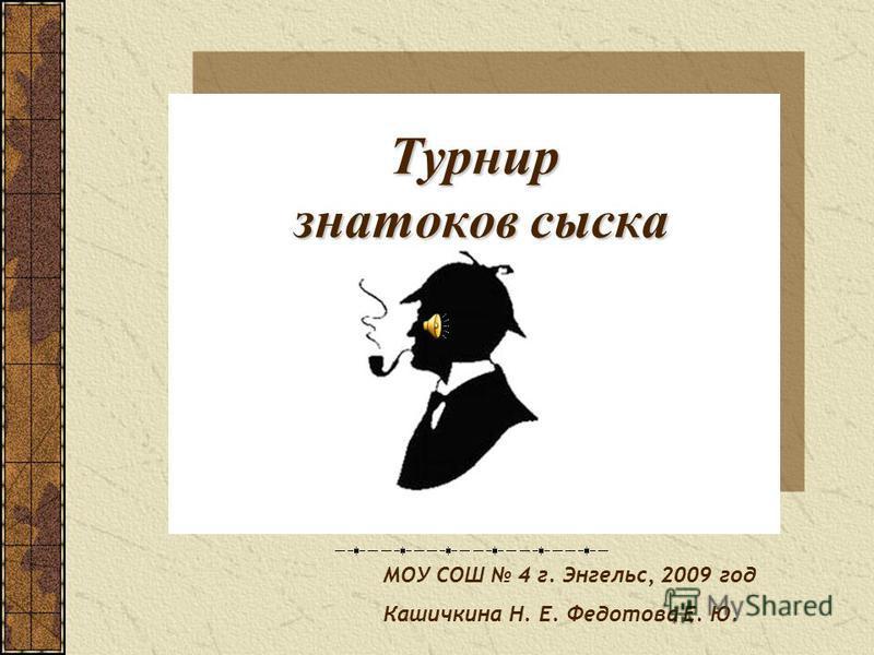 Турнир знатоков сыска МОУ СОШ 4 г. Энгельс, 2009 год Кашичкина Н. Е. Федотова Е. Ю.