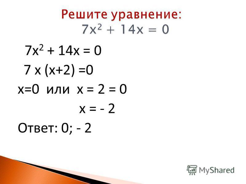 7 х 2 + 14 х = 0 7 x (x+2) =0 x=0 или x = 2 = 0 x = - 2 Ответ: 0; - 2