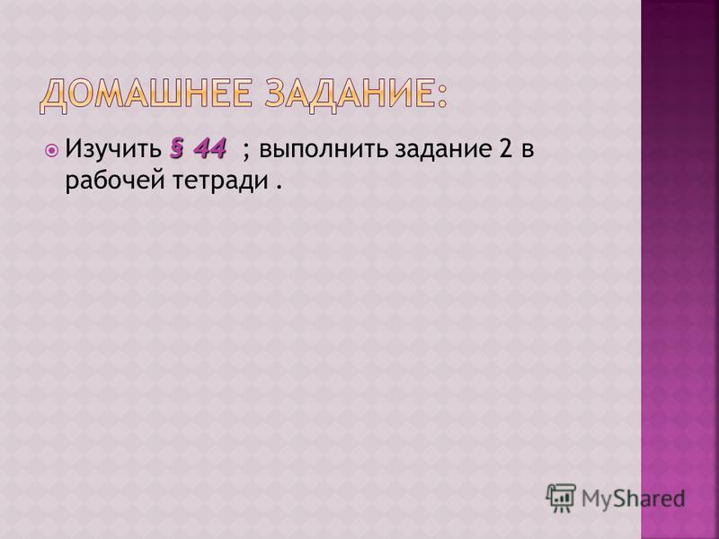 § 44 Изучить § 44 ; выполнить задание 2 в рабочей тетради.