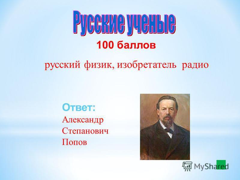 100 баллов русский физик, изобретатель радио Ответ: Александр Степанович Попов