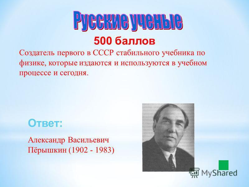 500 баллов Создатель первого в СССР стабильного учебника по физике, которые издаются и используются в учебном процессе и сегодня. Ответ: Александр Васильевич Пёрышкин (1902 - 1983)